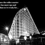 Sometimes the Roller Coaster of Life Has Too Many Ups and Downs