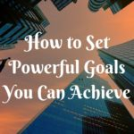How to Set Powerful Goals You Can Achieve