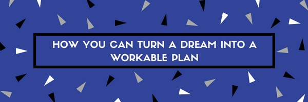 Turn Your Big Dream Into a Workable Plan