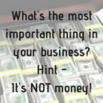 Money is Not the Most Important Thing In Business